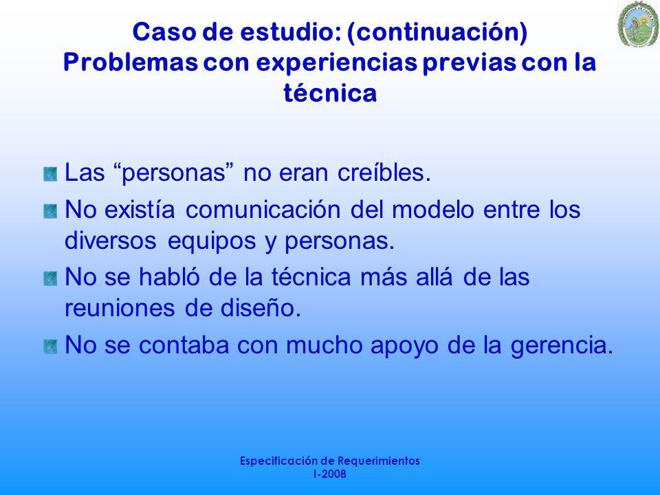 Especificación de Requerimientos I-2008 Caso de estudio: (continuación) Problemas con experiencias previas con la técnica Las personas no eran creíble