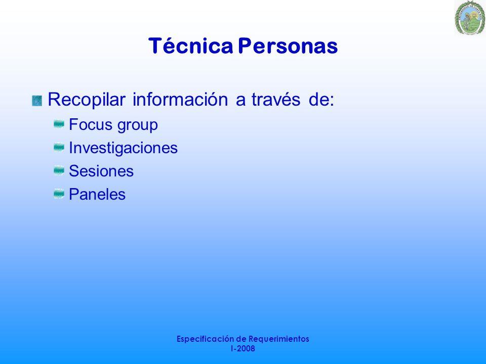 Especificación de Requerimientos I-2008 Técnica Personas Recopilar información a través de: Focus group Investigaciones Sesiones Paneles