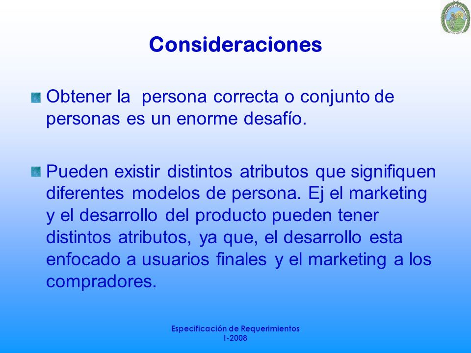 Especificación de Requerimientos I-2008 Consideraciones Obtener la persona correcta o conjunto de personas es un enorme desafío. Pueden existir distin