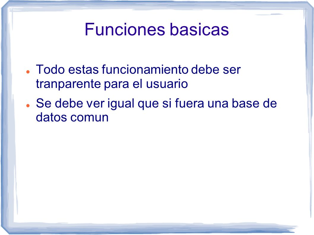 Funciones basicas Todo estas funcionamiento debe ser tranparente para el usuario Se debe ver igual que si fuera una base de datos comun