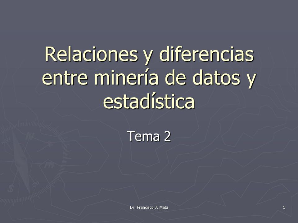 Dr. Francisco J. Mata 1 Relaciones y diferencias entre minería de datos y estadística Tema 2