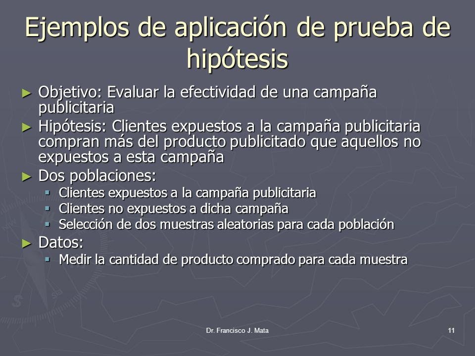 Dr. Francisco J. Mata11 Ejemplos de aplicación de prueba de hipótesis Objetivo: Evaluar la efectividad de una campaña publicitaria Objetivo: Evaluar l
