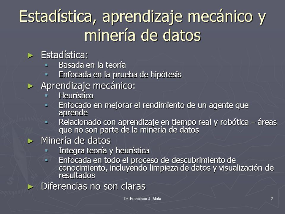 Dr. Francisco J. Mata2 Estadística, aprendizaje mecánico y minería de datos Estadística: Estadística: Basada en la teoría Basada en la teoría Enfocada