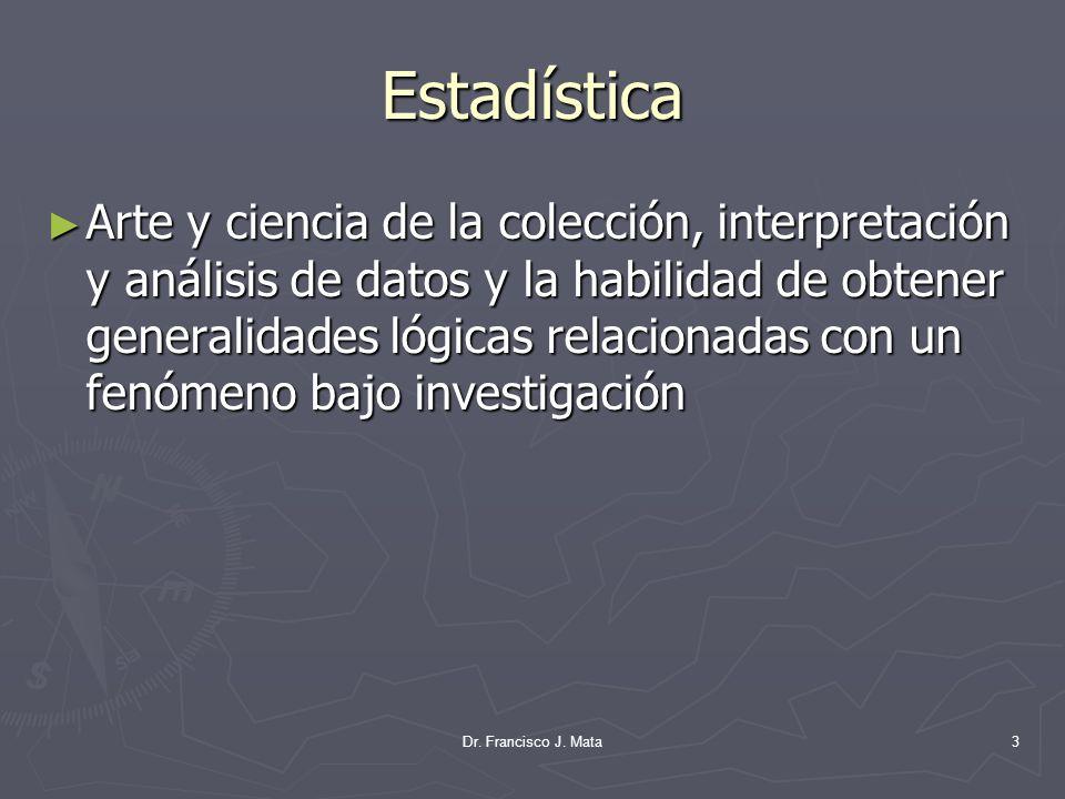 Dr. Francisco J. Mata3 Estadística Arte y ciencia de la colección, interpretación y análisis de datos y la habilidad de obtener generalidades lógicas
