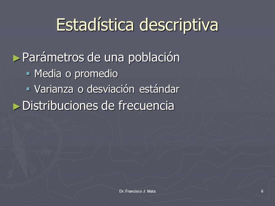 Dr. Francisco J. Mata6 Estadística descriptiva Parámetros de una población Parámetros de una población Media o promedio Media o promedio Varianza o de