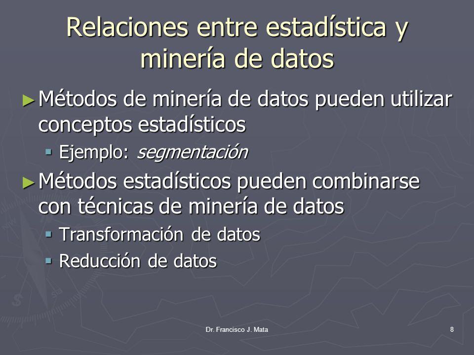 Dr. Francisco J. Mata8 Relaciones entre estadística y minería de datos Métodos de minería de datos pueden utilizar conceptos estadísticos Métodos de m