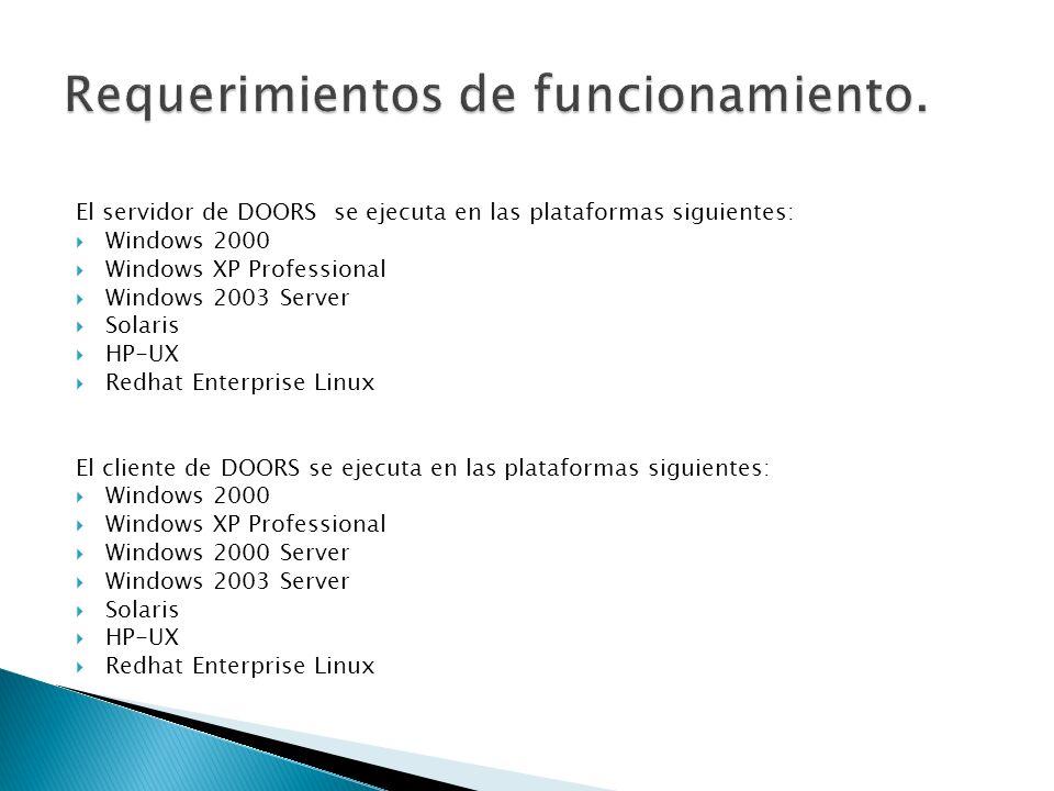 El servidor de DOORS se ejecuta en las plataformas siguientes: Windows 2000 Windows XP Professional Windows 2003 Server Solaris HP-UX Redhat Enterpris