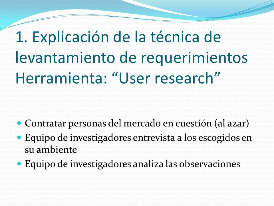 1. Explicación de la técnica de levantamiento de requerimientos Herramienta: User research Contratar personas del mercado en cuestión (al azar) Equipo