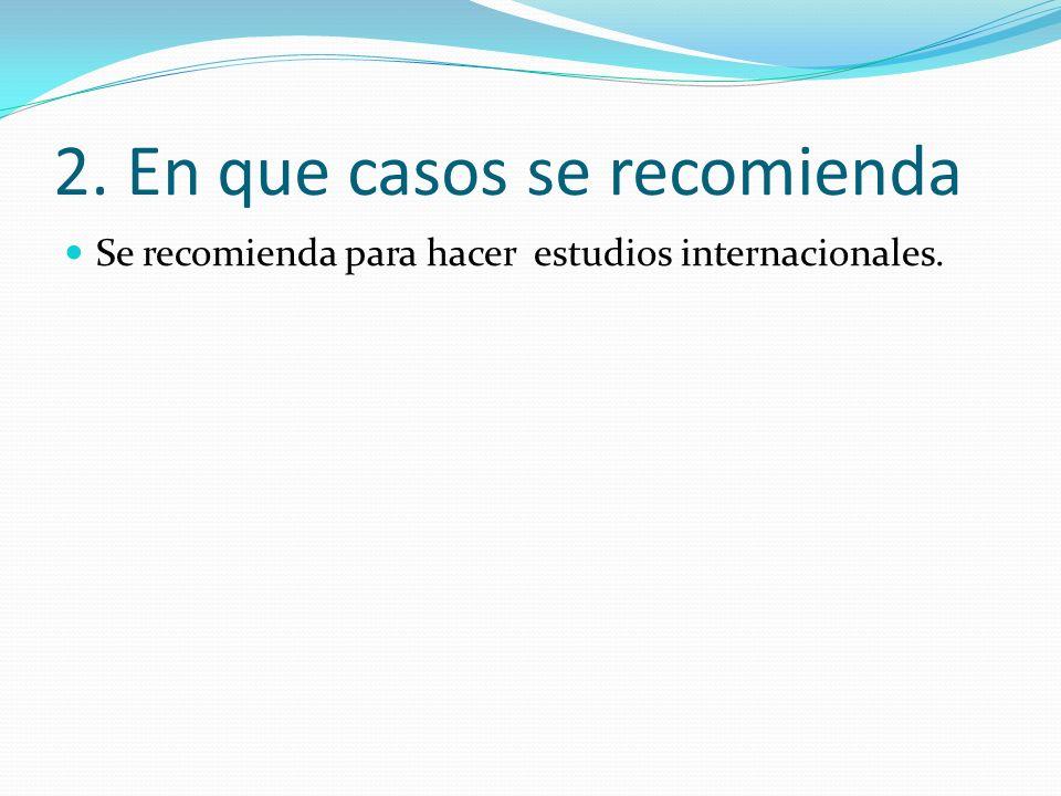 2. En que casos se recomienda Se recomienda para hacer estudios internacionales.
