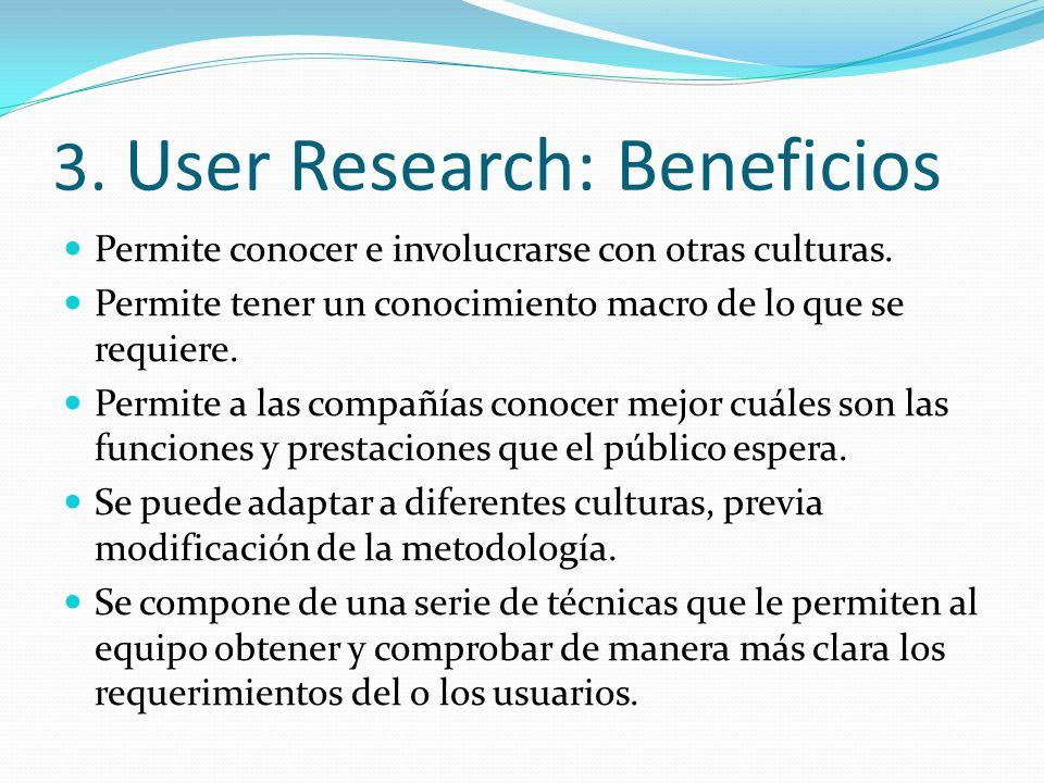 3. User Research: Beneficios Permite conocer e involucrarse con otras culturas. Permite tener un conocimiento macro de lo que se requiere. Permite a l