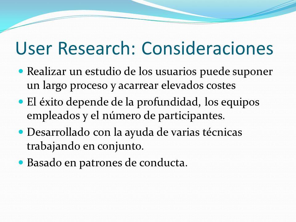 User Research: Consideraciones Realizar un estudio de los usuarios puede suponer un largo proceso y acarrear elevados costes El éxito depende de la pr