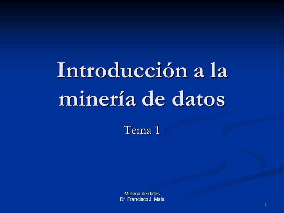 Minería de datos Dr. Francisco J. Mata 1 Introducción a la minería de datos Tema 1