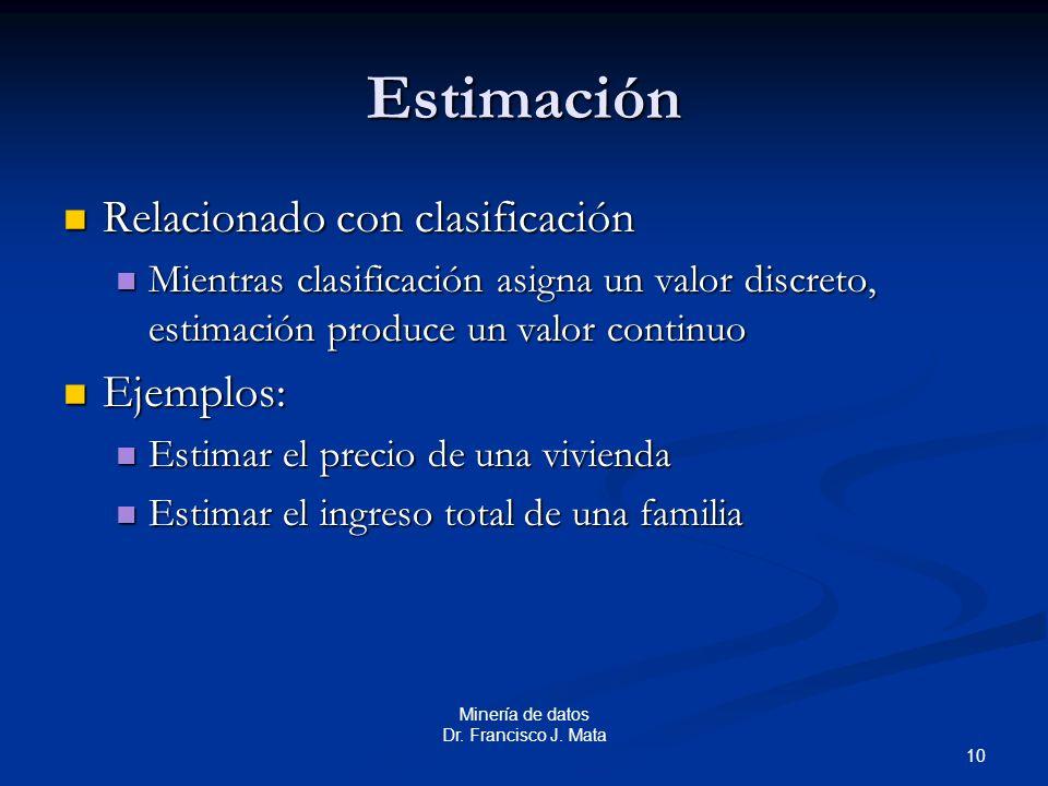 10 Minería de datos Dr. Francisco J. Mata Estimación Relacionado con clasificación Relacionado con clasificación Mientras clasificación asigna un valo