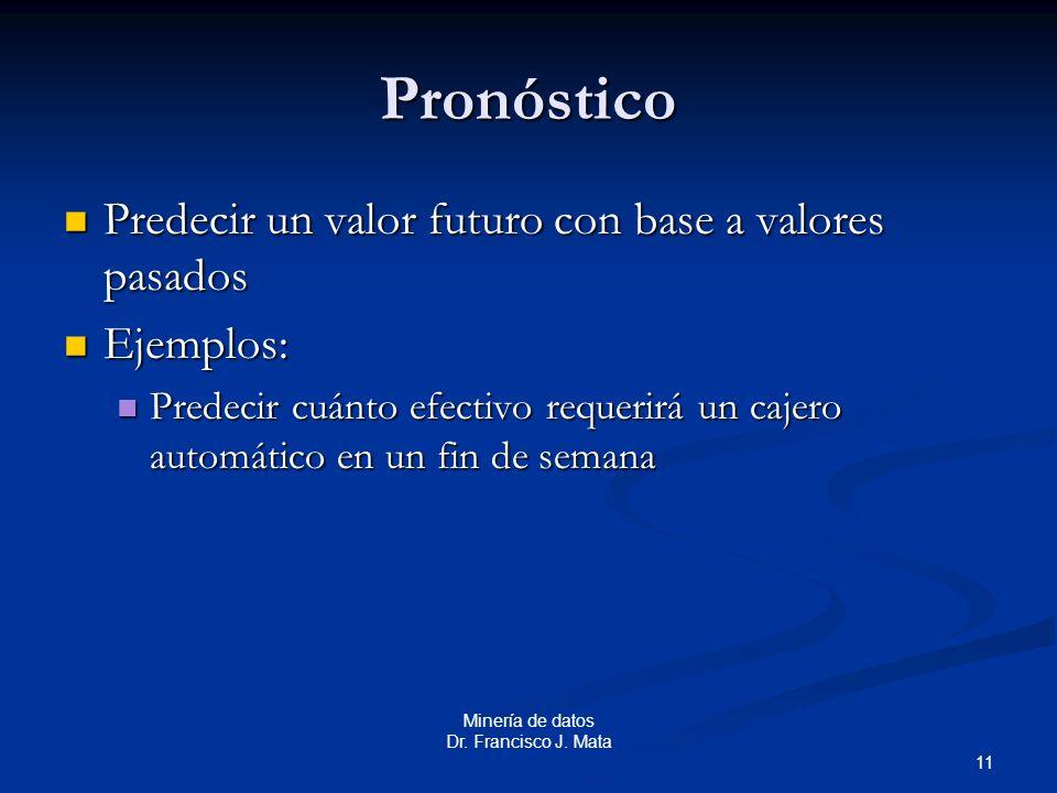 11 Minería de datos Dr. Francisco J. Mata Pronóstico Predecir un valor futuro con base a valores pasados Predecir un valor futuro con base a valores p