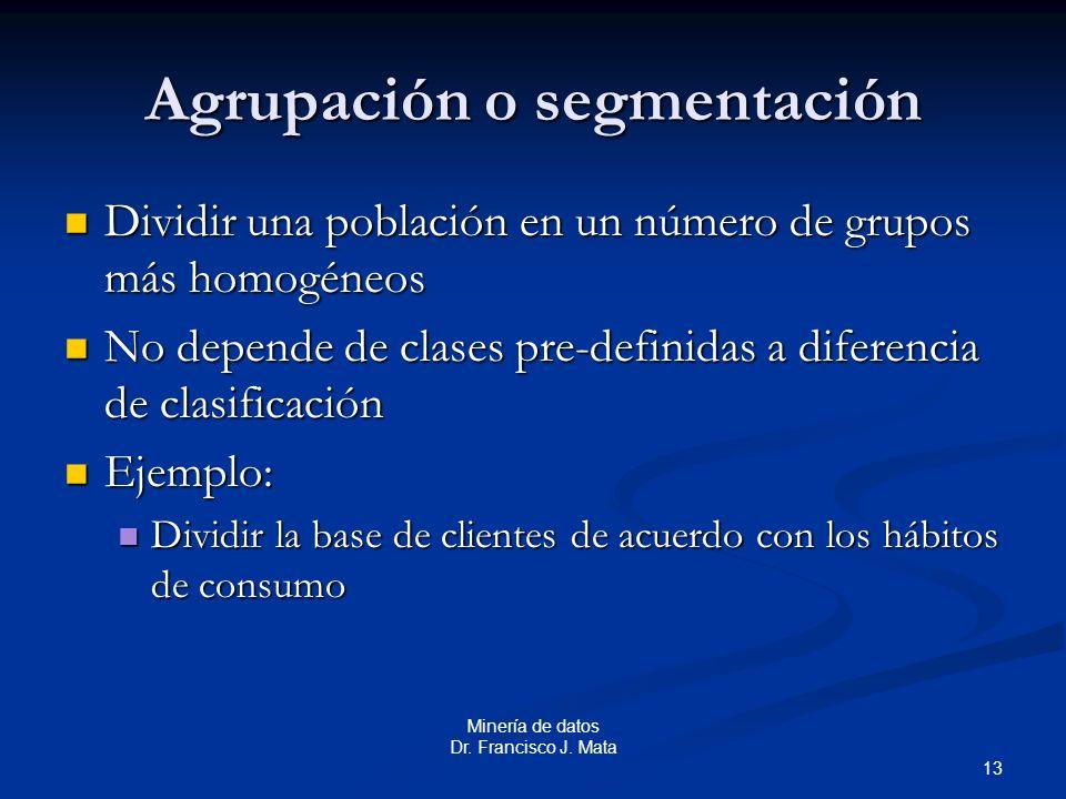 13 Minería de datos Dr. Francisco J. Mata Agrupación o segmentación Dividir una población en un número de grupos más homogéneos Dividir una población