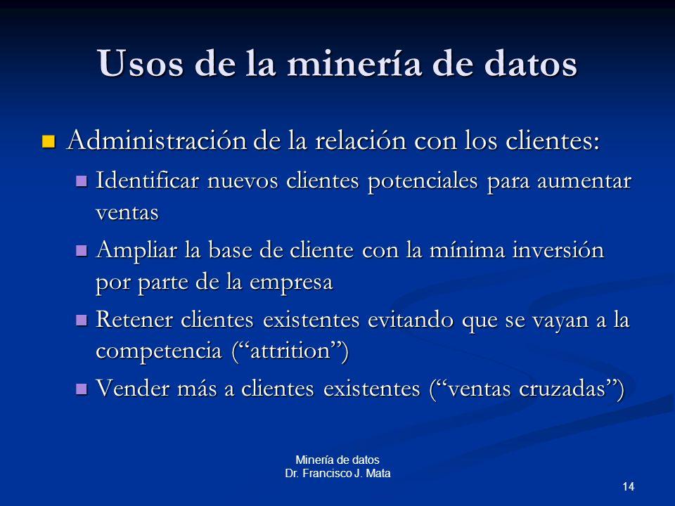 14 Minería de datos Dr. Francisco J. Mata Usos de la minería de datos Administración de la relación con los clientes: Administración de la relación co