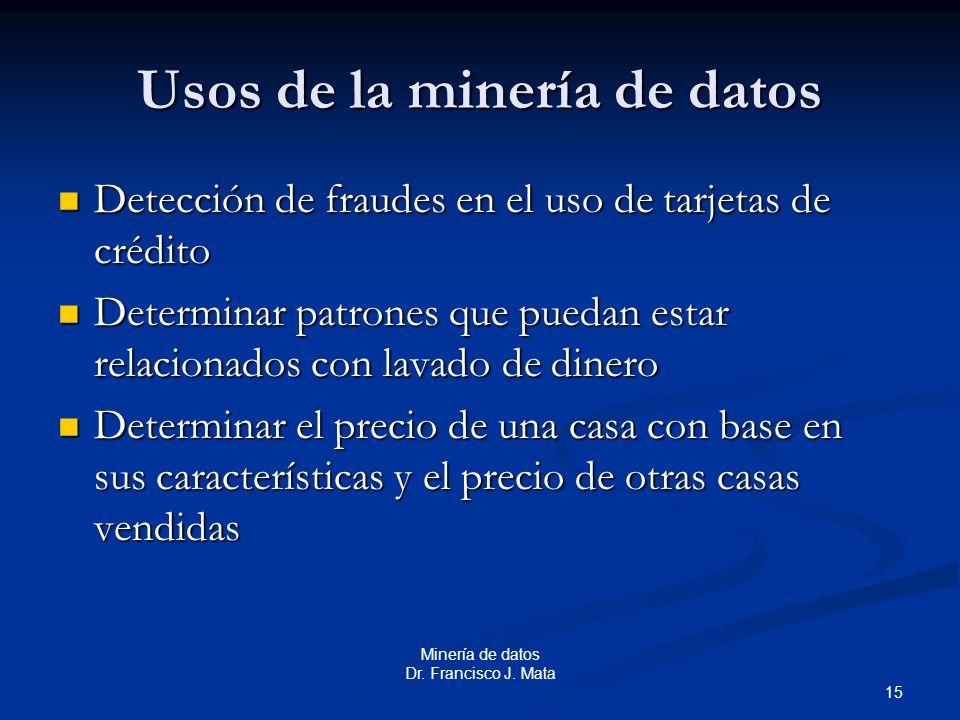 15 Minería de datos Dr. Francisco J. Mata Usos de la minería de datos Detección de fraudes en el uso de tarjetas de crédito Detección de fraudes en el