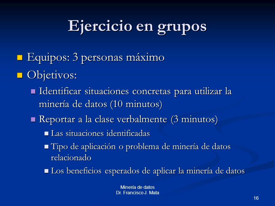 16 Minería de datos Dr. Francisco J. Mata Ejercicio en grupos Equipos: 3 personas máximo Equipos: 3 personas máximo Objetivos: Objetivos: Identificar