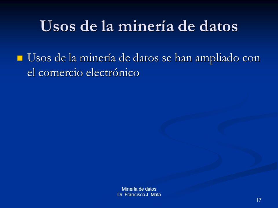 17 Minería de datos Dr. Francisco J. Mata Usos de la minería de datos Usos de la minería de datos se han ampliado con el comercio electrónico Usos de