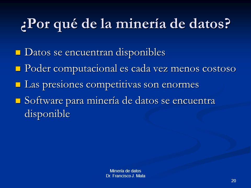 20 Minería de datos Dr. Francisco J. Mata ¿Por qué de la minería de datos? Datos se encuentran disponibles Datos se encuentran disponibles Poder compu