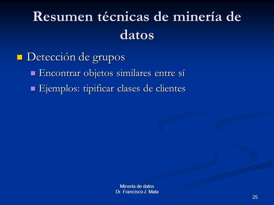 25 Minería de datos Dr. Francisco J. Mata Resumen técnicas de minería de datos Detección de grupos Detección de grupos Encontrar objetos similares ent