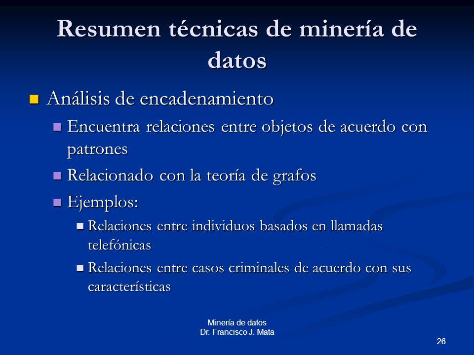 26 Minería de datos Dr. Francisco J. Mata Resumen técnicas de minería de datos Análisis de encadenamiento Análisis de encadenamiento Encuentra relacio