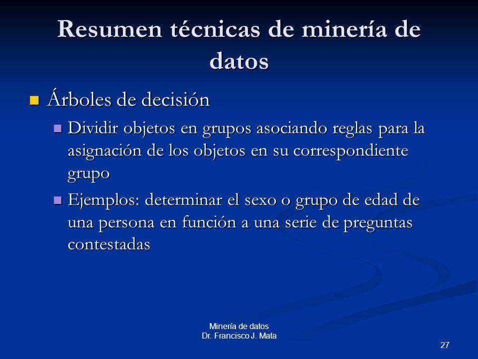 27 Minería de datos Dr. Francisco J. Mata Resumen técnicas de minería de datos Árboles de decisión Árboles de decisión Dividir objetos en grupos asoci