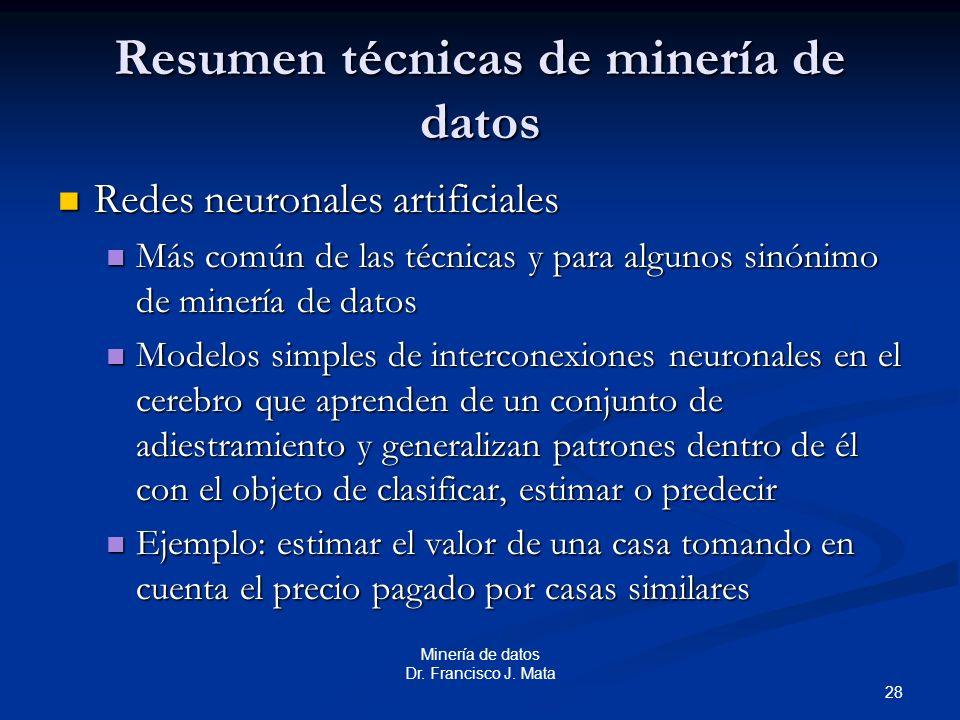 28 Minería de datos Dr. Francisco J. Mata Resumen técnicas de minería de datos Redes neuronales artificiales Redes neuronales artificiales Más común d