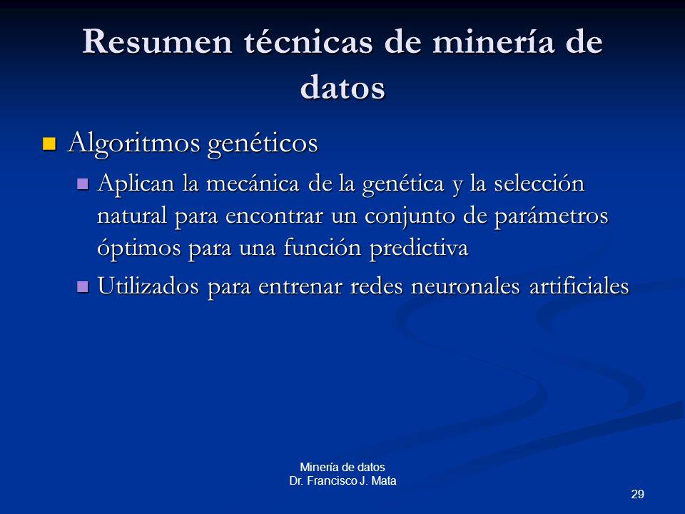 29 Minería de datos Dr. Francisco J. Mata Resumen técnicas de minería de datos Algoritmos genéticos Algoritmos genéticos Aplican la mecánica de la gen