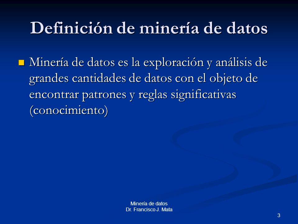 3 Minería de datos Dr. Francisco J. Mata Definición de minería de datos Minería de datos es la exploración y análisis de grandes cantidades de datos c