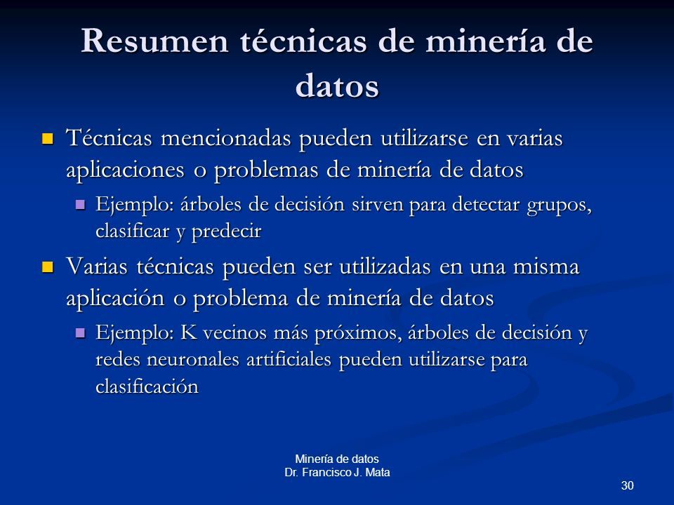 30 Minería de datos Dr. Francisco J. Mata Resumen técnicas de minería de datos Técnicas mencionadas pueden utilizarse en varias aplicaciones o problem