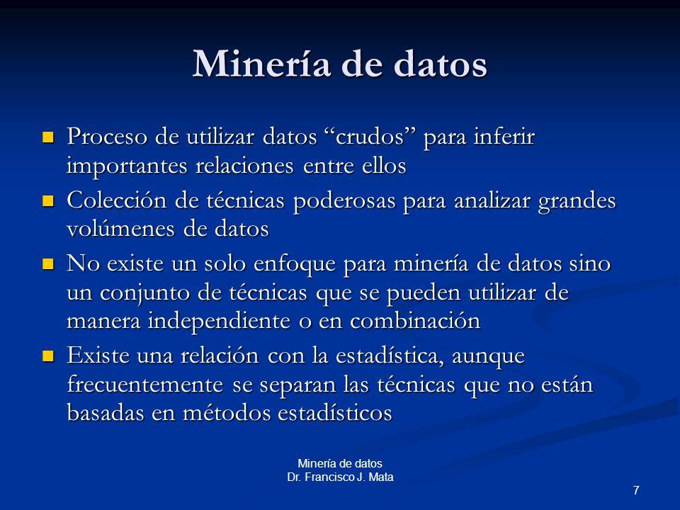 7 Minería de datos Dr. Francisco J. Mata Minería de datos Proceso de utilizar datos crudos para inferir importantes relaciones entre ellos Proceso de
