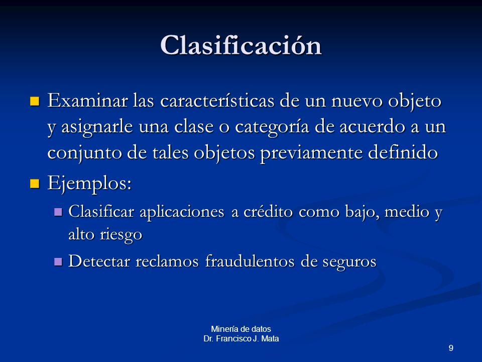 9 Minería de datos Dr. Francisco J. Mata Clasificación Examinar las características de un nuevo objeto y asignarle una clase o categoría de acuerdo a