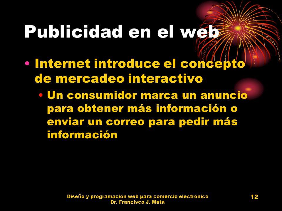 Diseño y programación web para comercio electrónico Dr. Francisco J. Mata 12 Publicidad en el web Internet introduce el concepto de mercadeo interacti