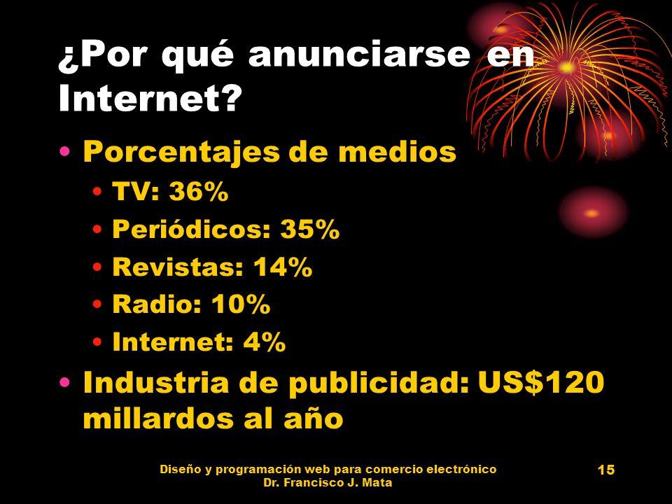 Diseño y programación web para comercio electrónico Dr. Francisco J. Mata 15 ¿Por qué anunciarse en Internet? Porcentajes de medios TV: 36% Periódicos