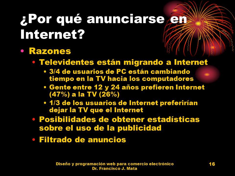 Diseño y programación web para comercio electrónico Dr. Francisco J. Mata 16 ¿Por qué anunciarse en Internet? Razones Televidentes están migrando a In