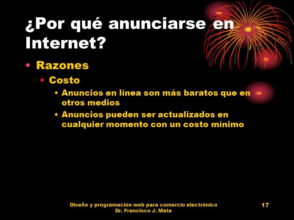 Diseño y programación web para comercio electrónico Dr. Francisco J. Mata 17 ¿Por qué anunciarse en Internet? Razones Costo Anuncios en línea son más