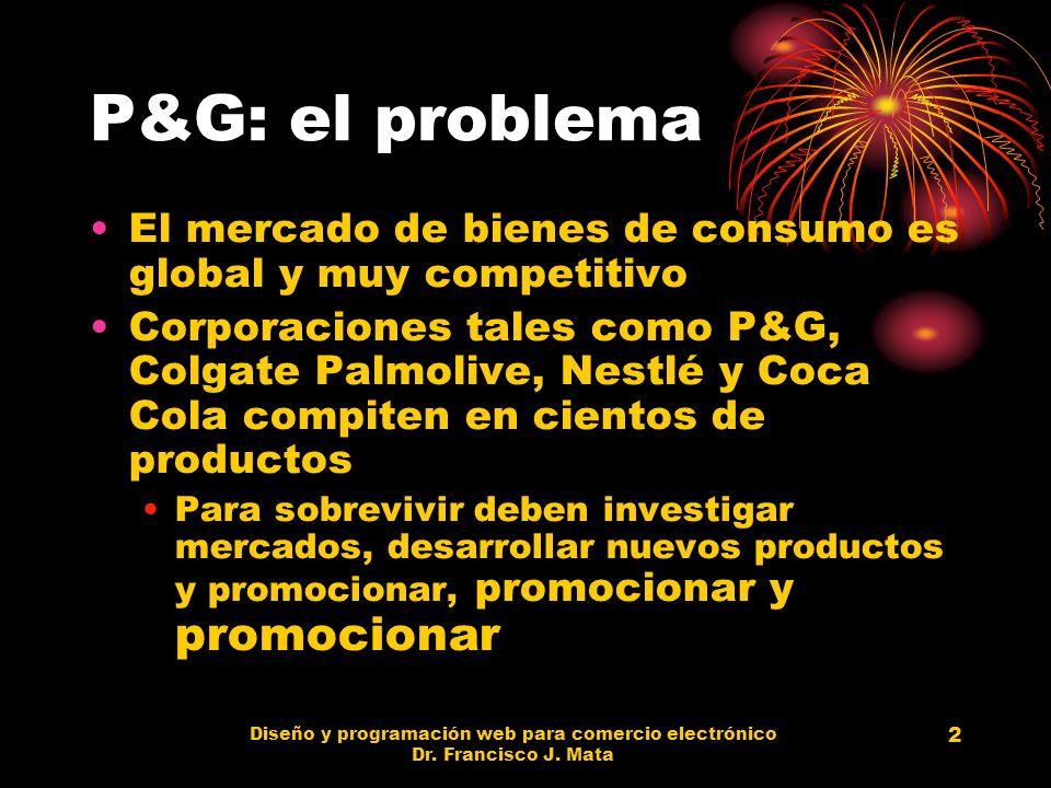 Diseño y programación web para comercio electrónico Dr. Francisco J. Mata 2 P&G: el problema El mercado de bienes de consumo es global y muy competiti
