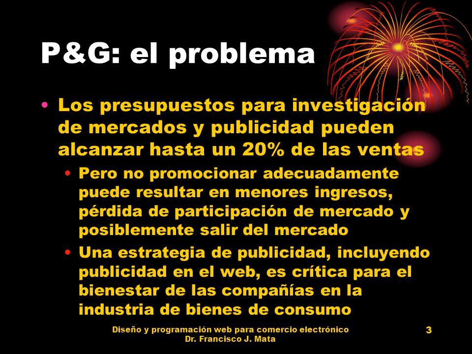 Diseño y programación web para comercio electrónico Dr. Francisco J. Mata 3 P&G: el problema Los presupuestos para investigación de mercados y publici