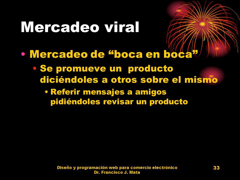 Diseño y programación web para comercio electrónico Dr. Francisco J. Mata 33 Mercadeo viral Mercadeo de boca en boca Se promueve un producto diciéndol
