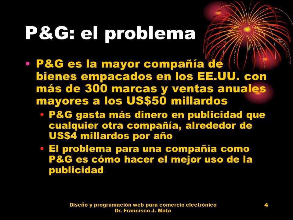 Diseño y programación web para comercio electrónico Dr. Francisco J. Mata 4 P&G: el problema P&G es la mayor compañía de bienes empacados en los EE.UU