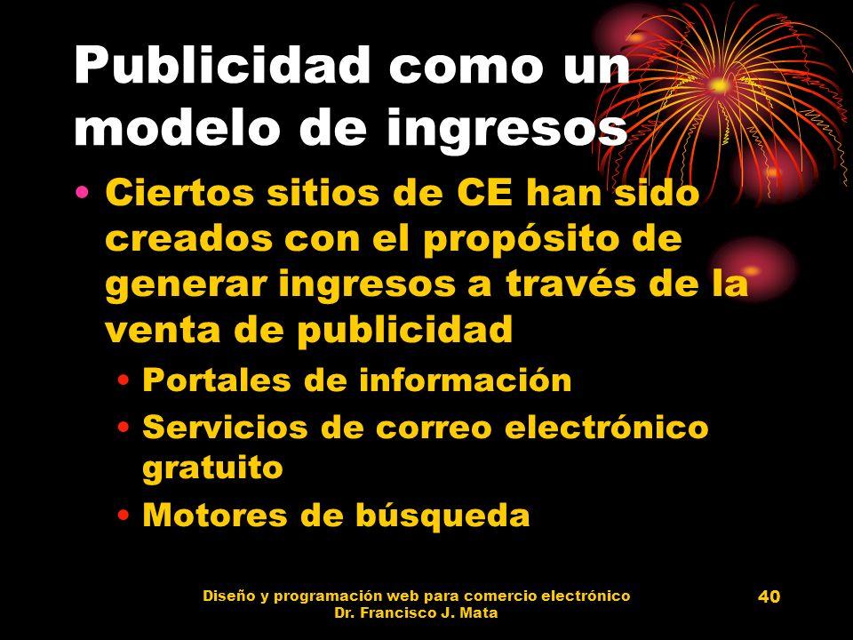 Diseño y programación web para comercio electrónico Dr. Francisco J. Mata 40 Publicidad como un modelo de ingresos Ciertos sitios de CE han sido cread
