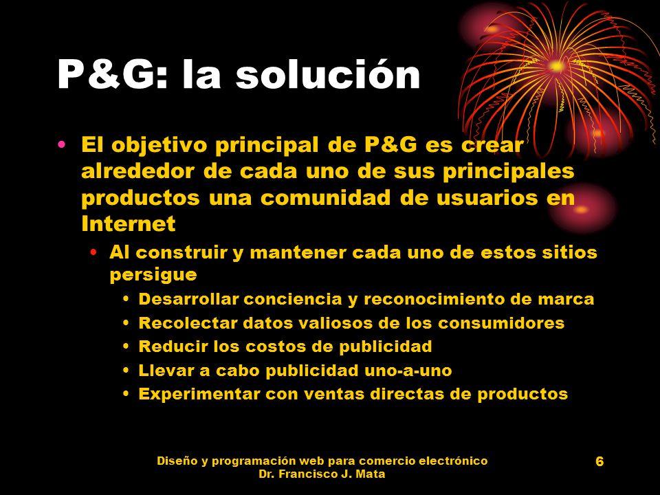 Diseño y programación web para comercio electrónico Dr. Francisco J. Mata 6 P&G: la solución El objetivo principal de P&G es crear alrededor de cada u