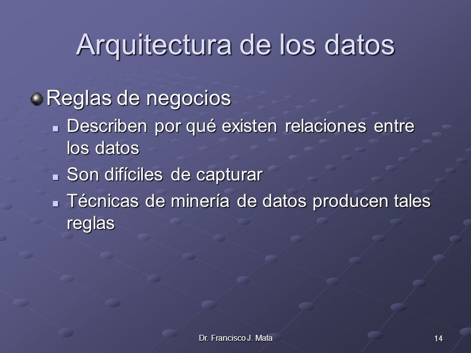 14Dr. Francisco J. Mata Arquitectura de los datos Reglas de negocios Describen por qué existen relaciones entre los datos Describen por qué existen re
