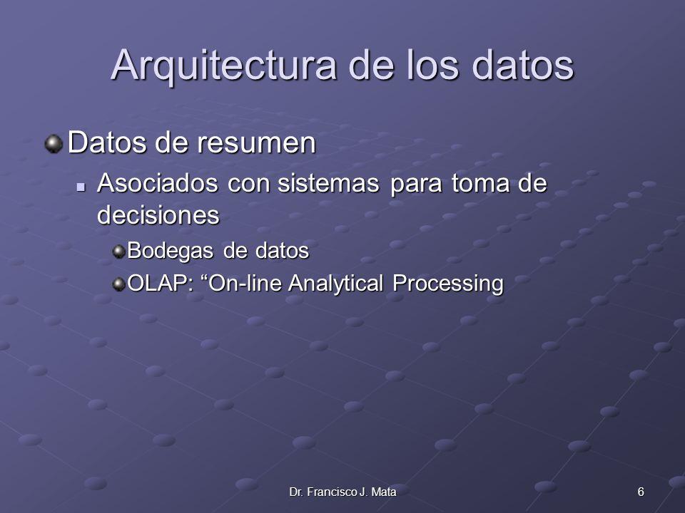 6Dr. Francisco J. Mata Arquitectura de los datos Datos de resumen Asociados con sistemas para toma de decisiones Asociados con sistemas para toma de d