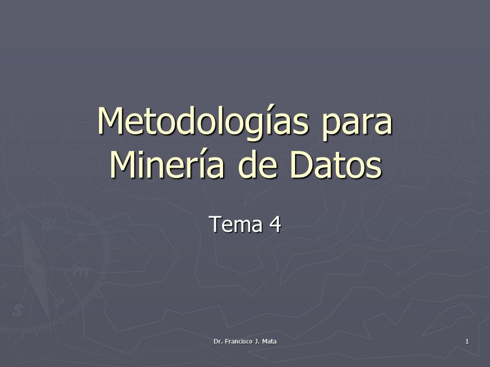 Dr. Francisco J. Mata 1 Metodologías para Minería de Datos Tema 4