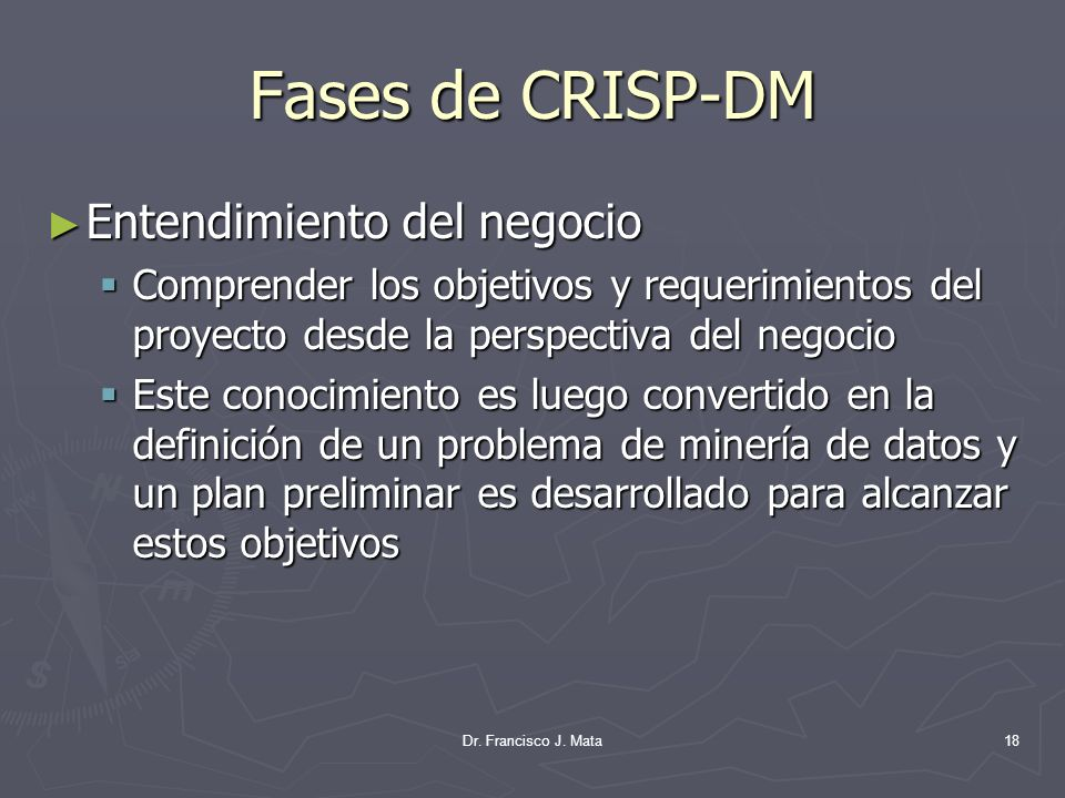Dr. Francisco J. Mata18 Fases de CRISP-DM Entendimiento del negocio Entendimiento del negocio Comprender los objetivos y requerimientos del proyecto d
