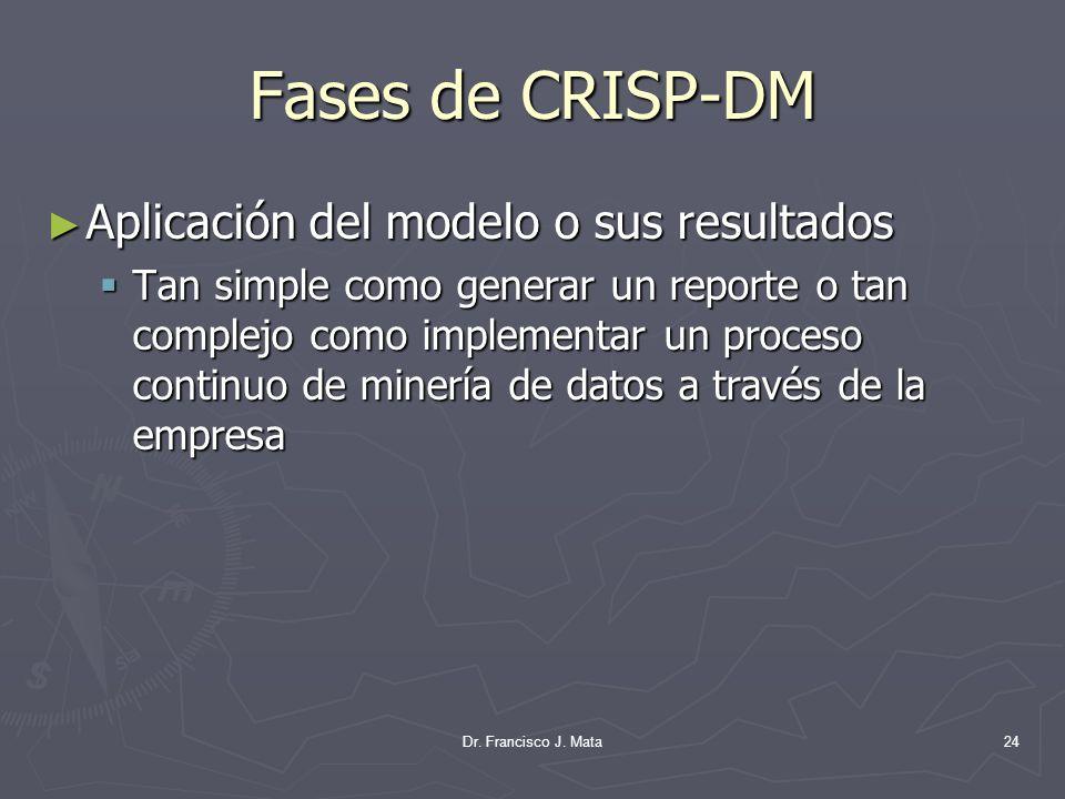 Dr. Francisco J. Mata24 Fases de CRISP-DM Aplicación del modelo o sus resultados Aplicación del modelo o sus resultados Tan simple como generar un rep