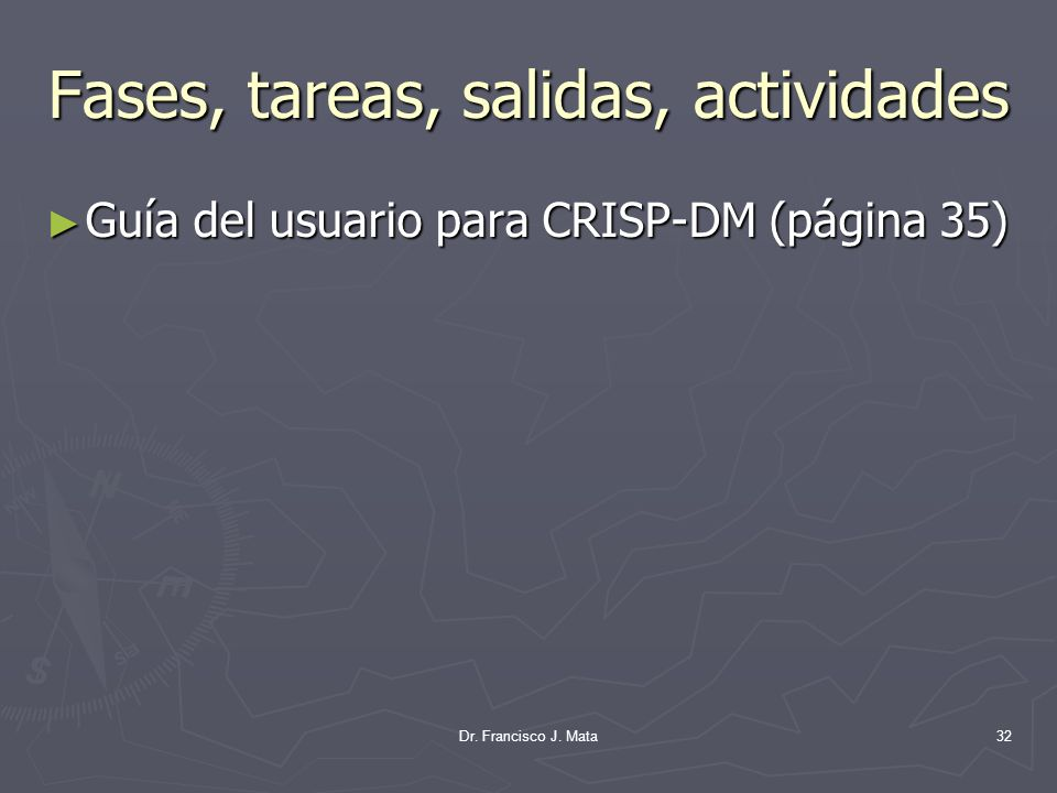 Dr. Francisco J. Mata32 Fases, tareas, salidas, actividades Guía del usuario para CRISP-DM (página 35) Guía del usuario para CRISP-DM (página 35)