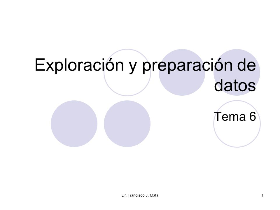 Dr. Francisco J. Mata1 Exploración y preparación de datos Tema 6